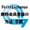 PointExchangeの無料会員登録の方法・手順をご紹介します