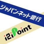 ジャパンネット銀行の口座開設は「i2iポイント」経由が一番お得です